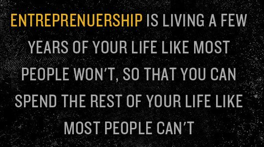 Entreprenuership is living a few years of your life like most people won't, so that you can spend the rest of your life like most people can't